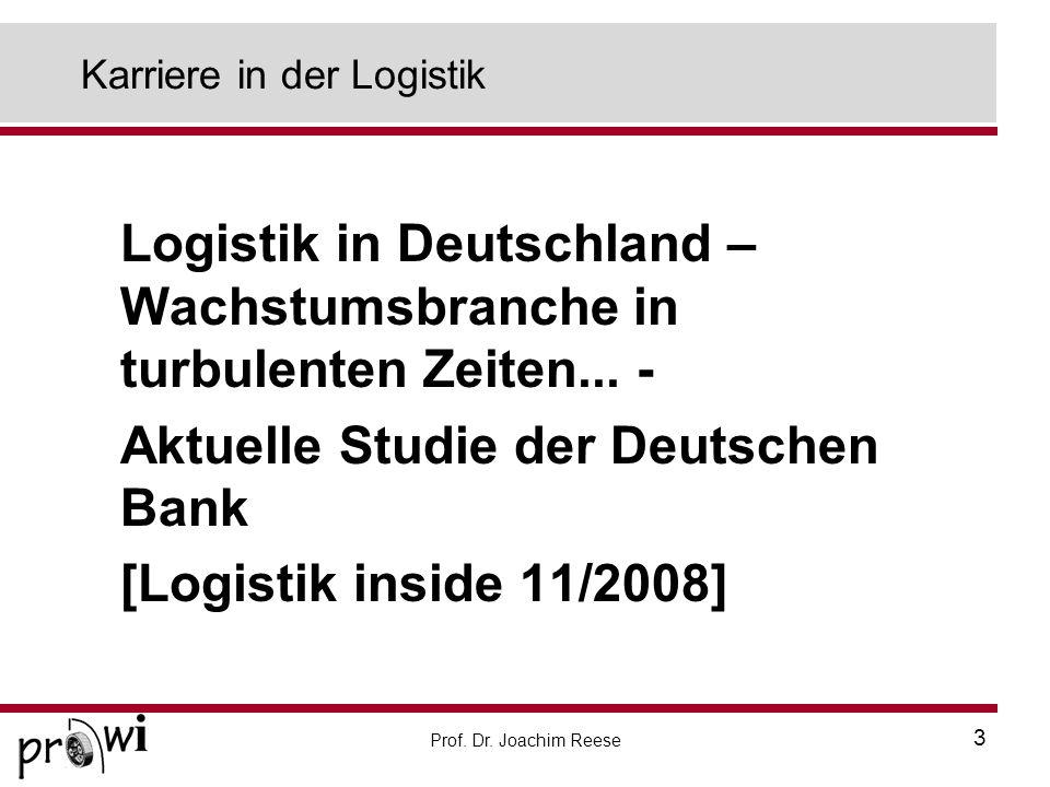 Prof. Dr. Joachim Reese 3 Karriere in der Logistik Logistik in Deutschland – Wachstumsbranche in turbulenten Zeiten... - Aktuelle Studie der Deutschen