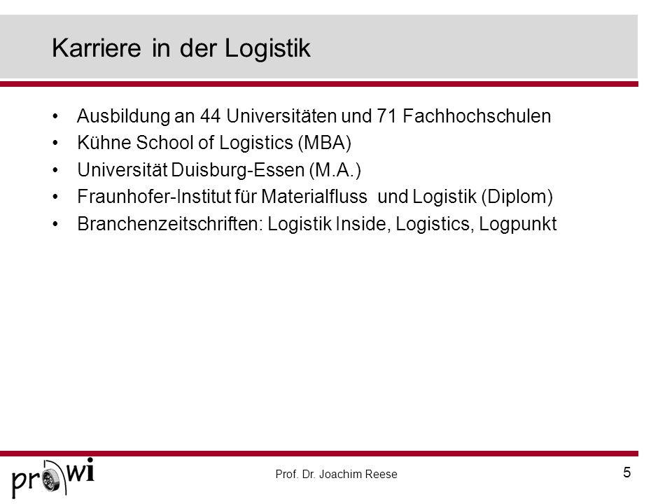 Prof. Dr. Joachim Reese 5 Karriere in der Logistik Ausbildung an 44 Universitäten und 71 Fachhochschulen Kühne School of Logistics (MBA) Universität D
