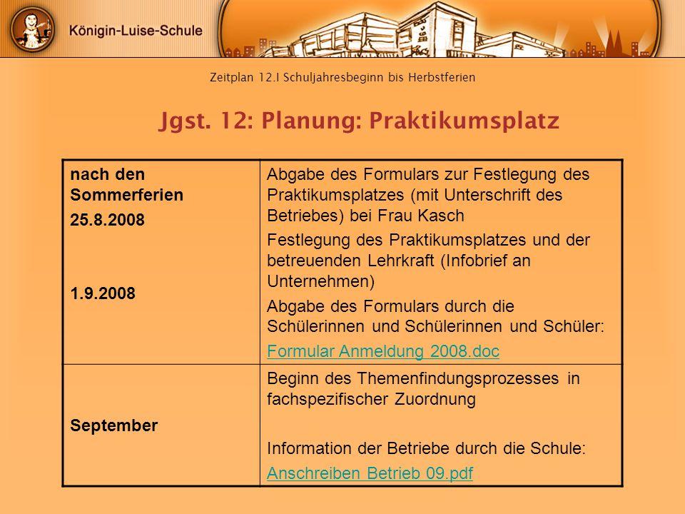 Zeitplan 12.I Schuljahresbeginn bis Herbstferien nach den Sommerferien 25.8.2008 1.9.2008 Abgabe des Formulars zur Festlegung des Praktikumsplatzes (m