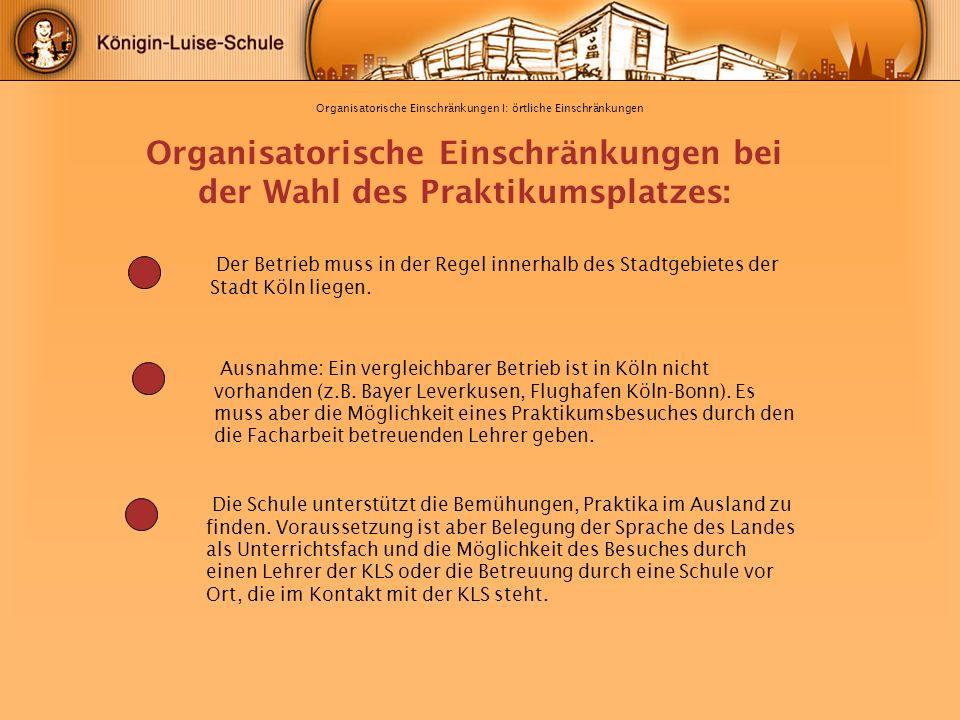 Organisatorische Einschränkungen I: örtliche Einschränkungen Organisatorische Einschränkungen bei der Wahl des Praktikumsplatzes: Der Betrieb muss in