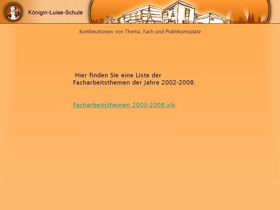 Kombinationen von Thema, Fach und Praktikumsplatz Hier finden Sie eine Liste der Facharbeitsthemen der Jahre 2002-2008: Facharbeitsthemen 2003-2008.xl
