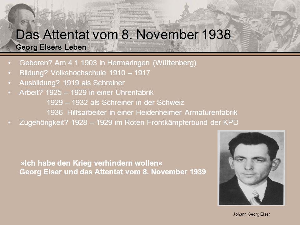 Das Attentat vom 8. November 1938 Georg Elsers Leben Geboren? Am 4.1.1903 in Hermaringen (Wüttenberg) Bildung? Volkshochschule 1910 – 1917 Ausbildung?