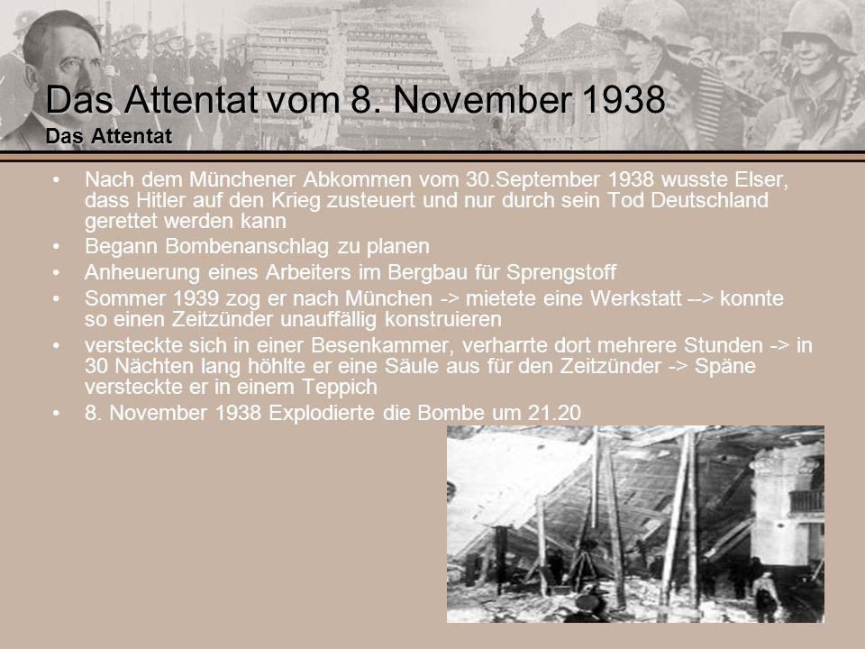 Das Attentat vom 8. November 1938 Das Attentat Nach dem Münchener Abkommen vom 30.September 1938 wusste Elser, dass Hitler auf den Krieg zusteuert und