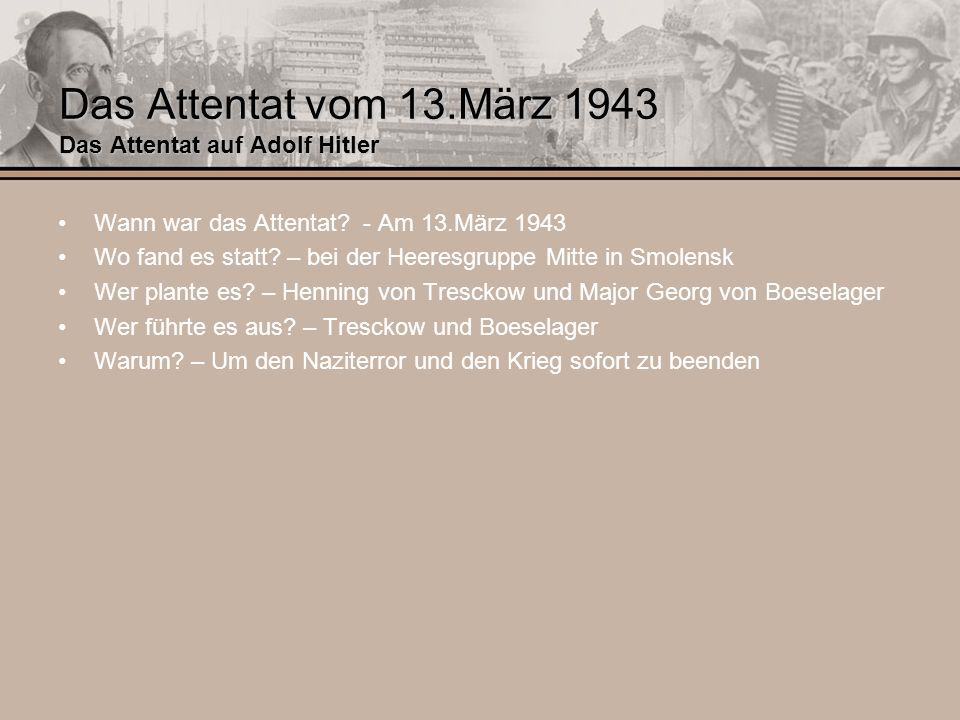 Das Attentat vom 13.März 1943 Das Attentat auf Adolf Hitler Wann war das Attentat? - Am 13.März 1943 Wo fand es statt? – bei der Heeresgruppe Mitte in