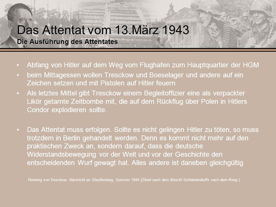 Das Attentat vom 13.März 1943 Die Ausführung des Attentates Abfang von Hitler auf dem Weg vom Flughafen zum Hauptquartier der HGM beim Mittagessen wol