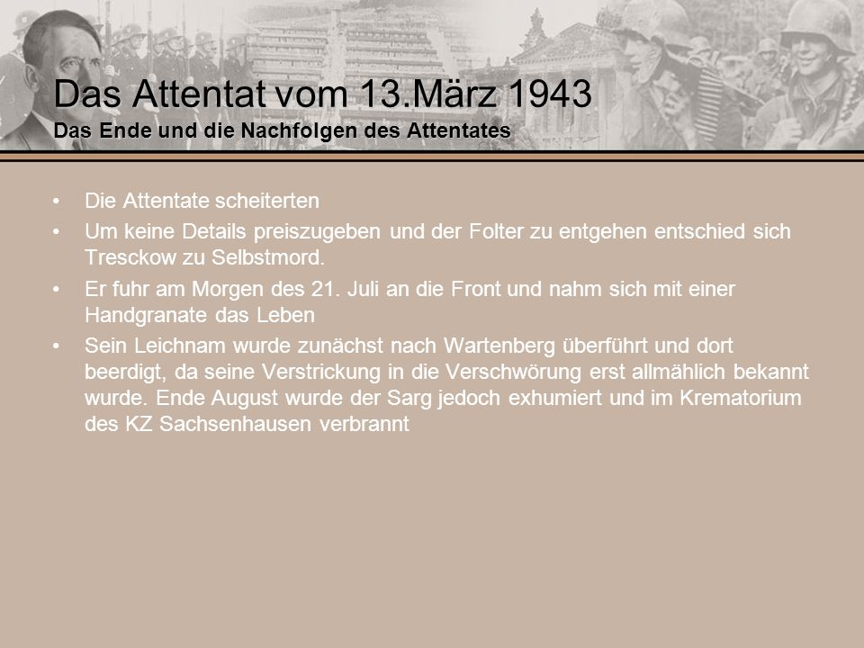 Das Attentat vom 13.März 1943 Das Ende und die Nachfolgen des Attentates Die Attentate scheiterten Um keine Details preiszugeben und der Folter zu ent