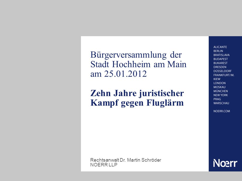 Bürgerversammlung der Stadt Hochheim am Main am 25.01.2012 Zehn Jahre juristischer Kampf gegen Fluglärm Rechtsanwalt Dr. Martin Schröder NOERR LLP