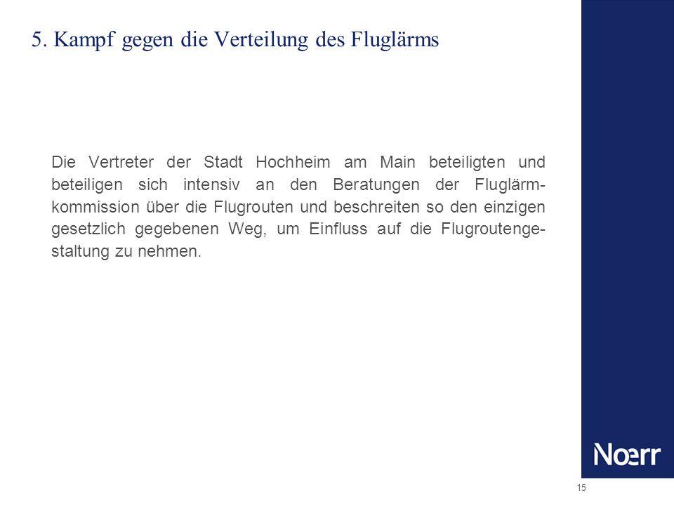 15 5. Kampf gegen die Verteilung des Fluglärms Die Vertreter der Stadt Hochheim am Main beteiligten und beteiligen sich intensiv an den Beratungen der