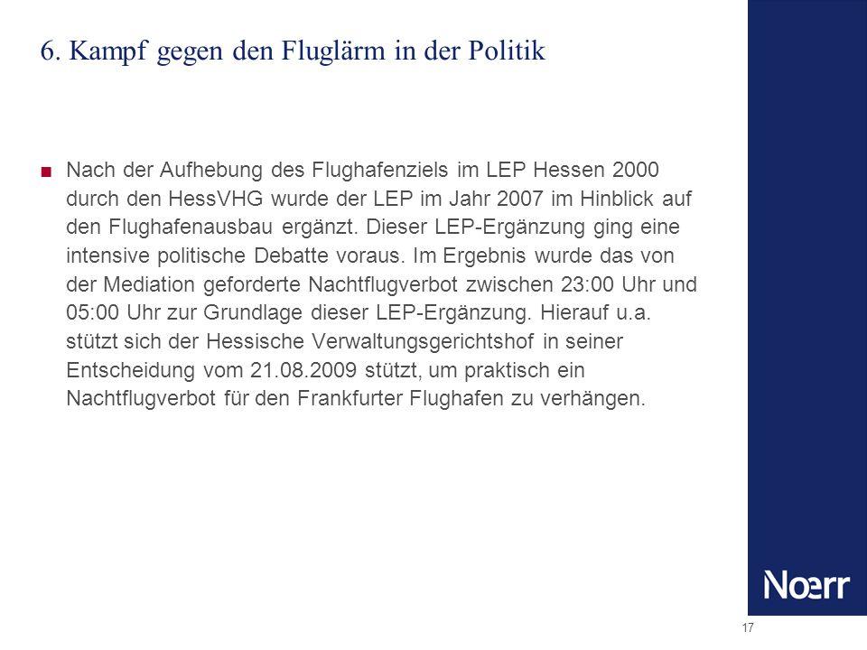 17 6. Kampf gegen den Fluglärm in der Politik Nach der Aufhebung des Flughafenziels im LEP Hessen 2000 durch den HessVHG wurde der LEP im Jahr 2007 im
