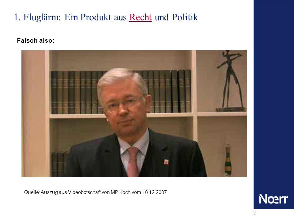 2 1. Fluglärm: Ein Produkt aus Recht und Politik Quelle: Auszug aus Videobotschaft von MP Koch vom 18.12.2007 Falsch also: