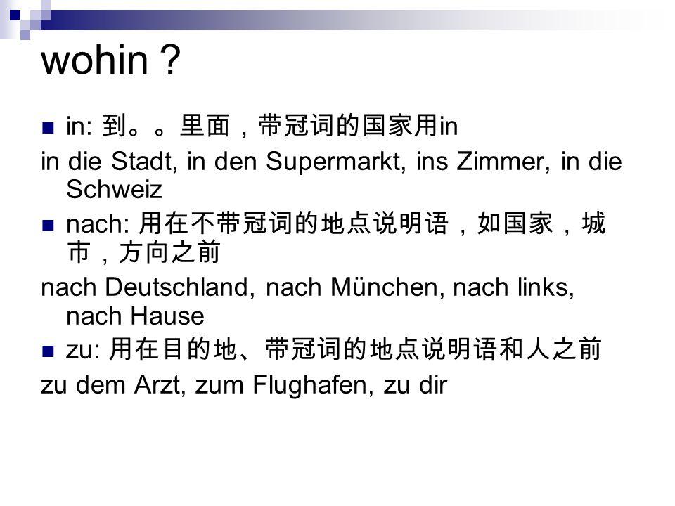 wohin in: in in die Stadt, in den Supermarkt, ins Zimmer, in die Schweiz nach: nach Deutschland, nach München, nach links, nach Hause zu: zu dem Arzt, zum Flughafen, zu dir