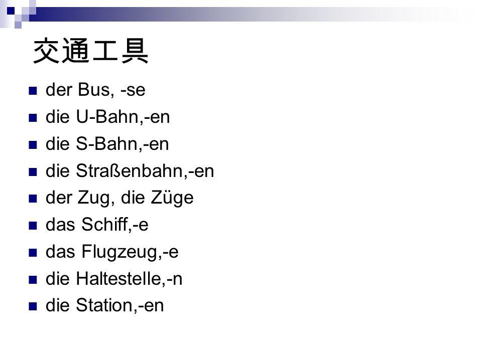 der Bus, -se die U-Bahn,-en die S-Bahn,-en die Straßenbahn,-en der Zug, die Züge das Schiff,-e das Flugzeug,-e die Haltestelle,-n die Station,-en