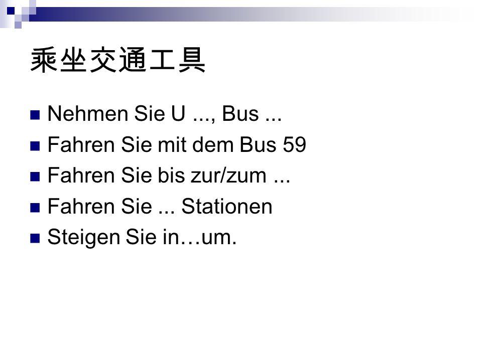 Nehmen Sie U..., Bus... Fahren Sie mit dem Bus 59 Fahren Sie bis zur/zum...