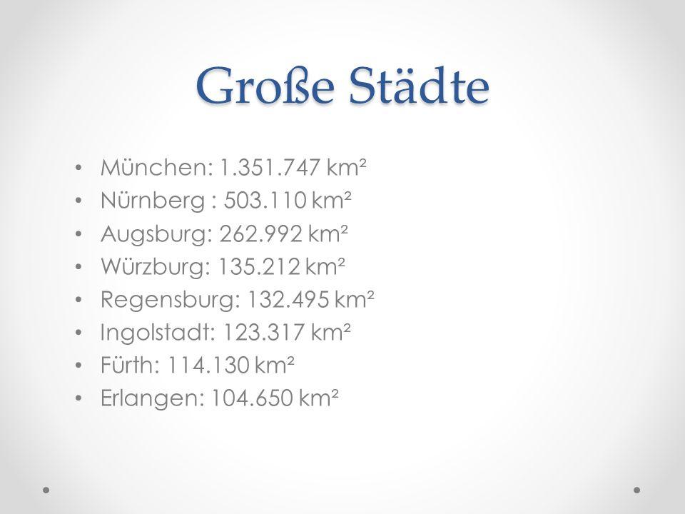 Große Städte München: 1.351.747 km² Nürnberg : 503.110 km² Augsburg: 262.992 km² Würzburg: 135.212 km² Regensburg: 132.495 km² Ingolstadt: 123.317 km²