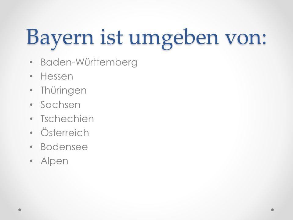 Bayern ist umgeben von: Baden-Württemberg Hessen Thüringen Sachsen Tschechien Österreich Bodensee Alpen