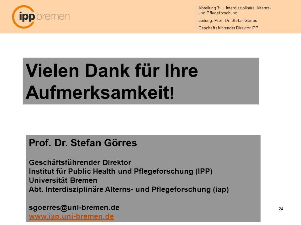 Abteilung 3: | Interdisziplinäre Alterns- und Pflegeforschung Leitung: Prof. Dr. Stefan Görres Geschäftsführender Direktor IPP 24 Vielen Dank für Ihre