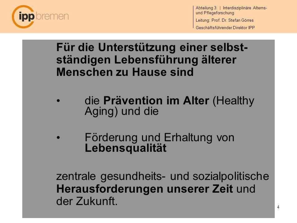 Abteilung 3: | Interdisziplinäre Alterns- und Pflegeforschung Leitung: Prof. Dr. Stefan Görres Geschäftsführender Direktor IPP 4 Für die Unterstützung
