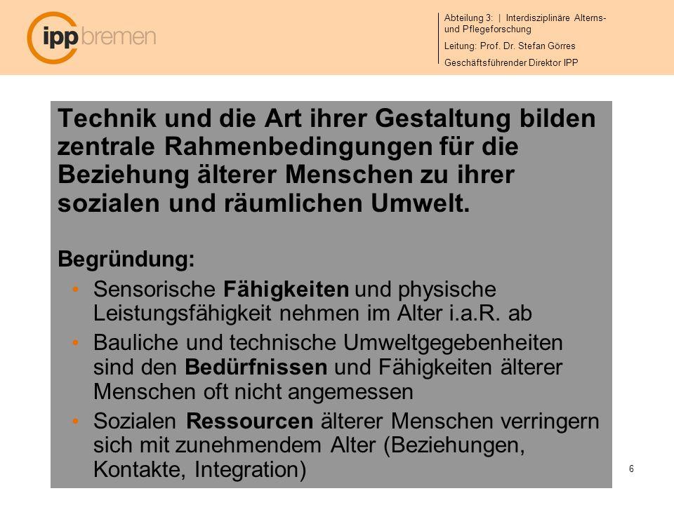 Abteilung 3: | Interdisziplinäre Alterns- und Pflegeforschung Leitung: Prof. Dr. Stefan Görres Geschäftsführender Direktor IPP 6 Technik und die Art i