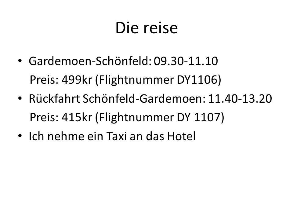 Die reise Gardemoen-Schönfeld: 09.30-11.10 Preis: 499kr (Flightnummer DY1106) Rückfahrt Schönfeld-Gardemoen: 11.40-13.20 Preis: 415kr (Flightnummer DY 1107) Ich nehme ein Taxi an das Hotel