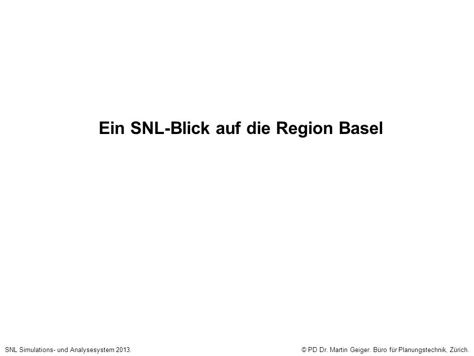 Ein SNL-Blick auf die Region Basel SNL Simulations- und Analysesystem 2013.© PD Dr. Martin Geiger. Büro für Planungstechnik, Zürich.