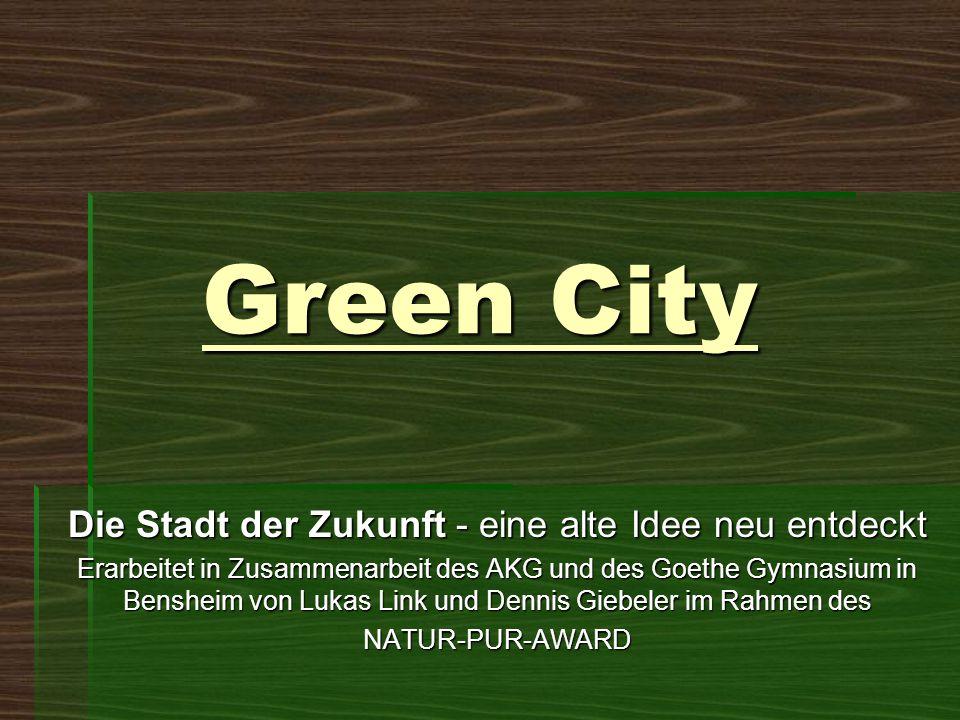 Green City Die Stadt der Zukunft - eine alte Idee neu entdeckt Erarbeitet in Zusammenarbeit des AKG und des Goethe Gymnasium in Bensheim von Lukas Lin