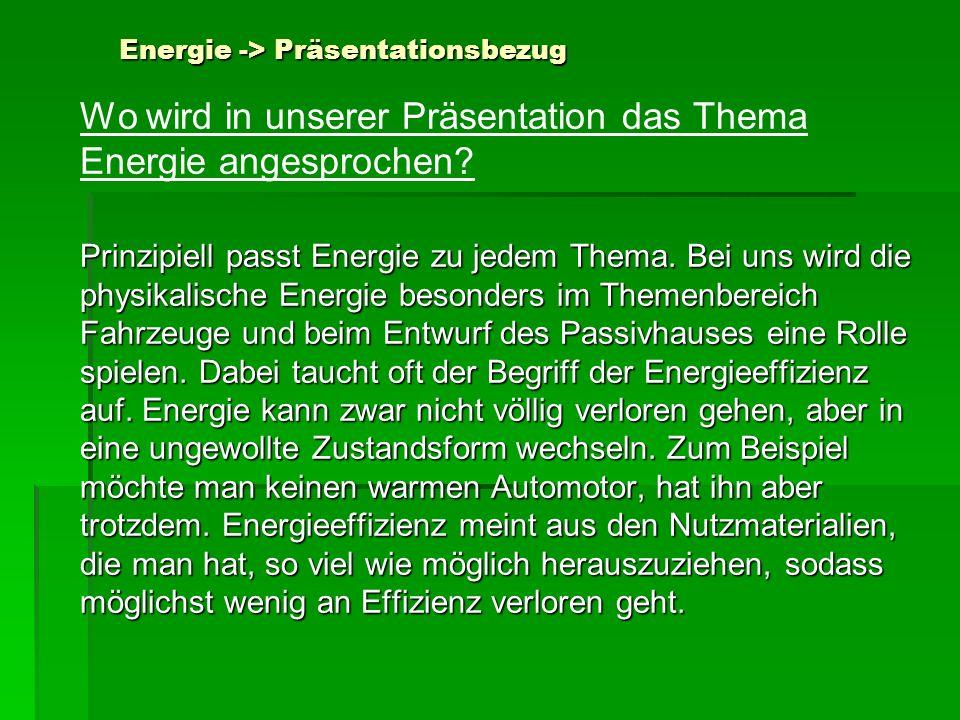 Energie -> Präsentationsbezug Wo wird in unserer Präsentation das Thema Energie angesprochen? Prinzipiell passt Energie zu jedem Thema. Bei uns wird d