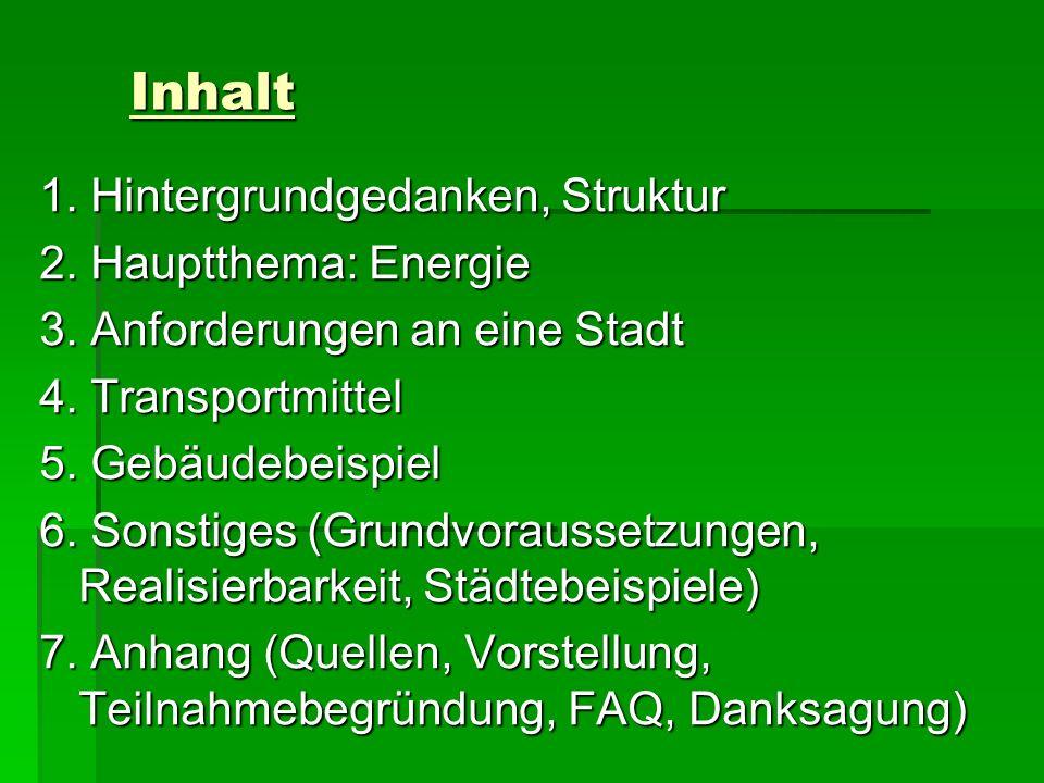Inhalt 1. Hintergrundgedanken, Struktur 2. Hauptthema: Energie 3. Anforderungen an eine Stadt 4. Transportmittel 5. Gebäudebeispiel 6. Sonstiges (Grun