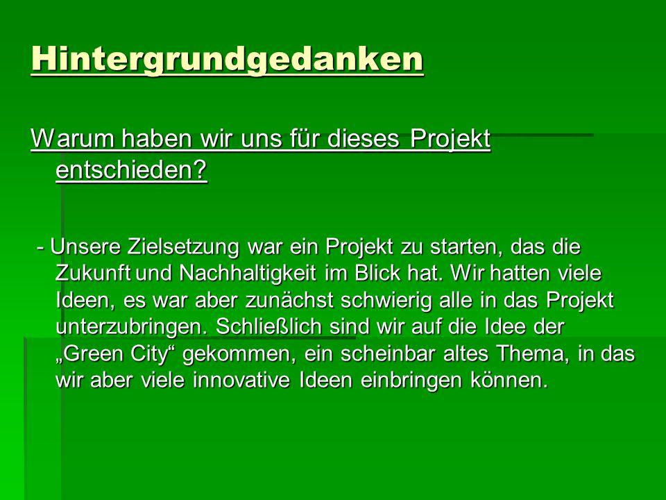Hintergrundgedanken Warum haben wir uns für dieses Projekt entschieden? - Unsere Zielsetzung war ein Projekt zu starten, das die Zukunft und Nachhalti