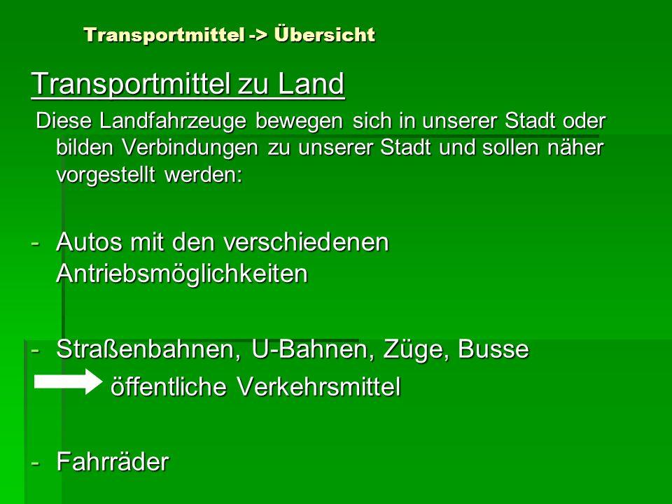 Transportmittel -> Übersicht Transportmittel zu Land Diese Landfahrzeuge bewegen sich in unserer Stadt oder bilden Verbindungen zu unserer Stadt und s