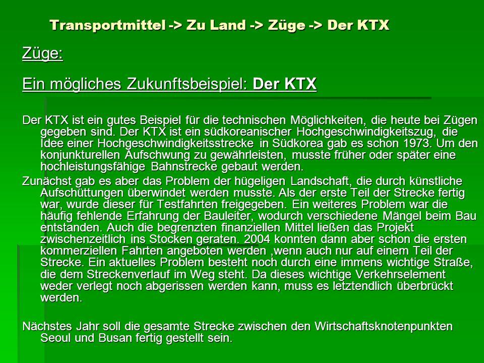 Transportmittel -> Zu Land -> Züge -> Der KTX Transportmittel -> Zu Land -> Züge -> Der KTX Züge: Ein mögliches Zukunftsbeispiel: Der KTX Der KTX ist