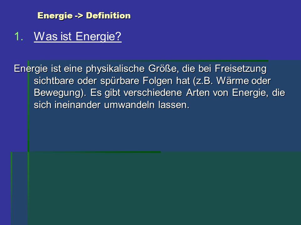 Energie -> Definition 1. 1.Was ist Energie? Energie ist eine physikalische Größe, die bei Freisetzung sichtbare oder spürbare Folgen hat (z.B. Wärme o