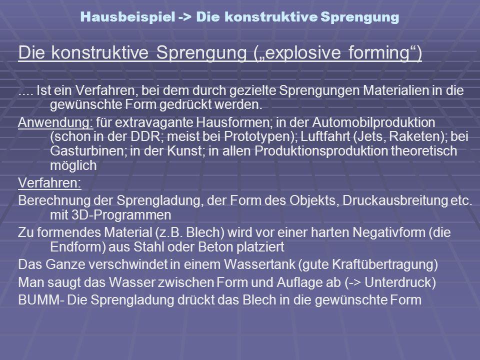 Hausbeispiel -> Die konstruktive Sprengung Die konstruktive Sprengung (explosive forming).... Ist ein Verfahren, bei dem durch gezielte Sprengungen Ma