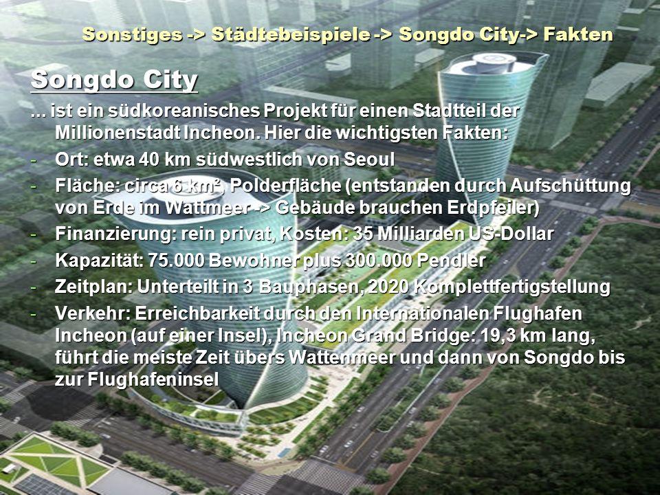 Sonstiges -> Städtebeispiele -> Songdo City-> Fakten Songdo City... ist ein südkoreanisches Projekt für einen Stadtteil der Millionenstadt Incheon. Hi