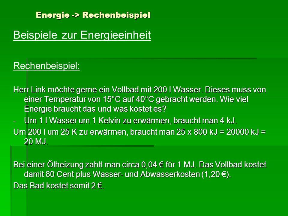 Energie -> Rechenbeispiel Beispiele zur Energieeinheit Rechenbeispiel: Herr Link möchte gerne ein Vollbad mit 200 l Wasser. Dieses muss von einer Temp