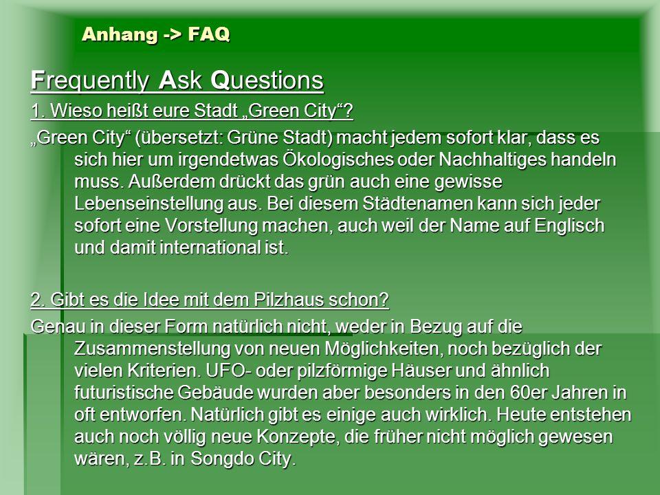 Anhang -> FAQ Frequently Ask Questions 1. Wieso heißt eure Stadt Green City? Green City (übersetzt: Grüne Stadt) macht jedem sofort klar, dass es sich