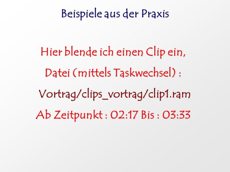 Beispiele aus der Praxis Hier blende ich einen Clip ein, Datei (mittels Taskwechsel) : Vortrag/clips_vortrag/clip1.ram Vortrag/clips_vortrag/clip1.ram