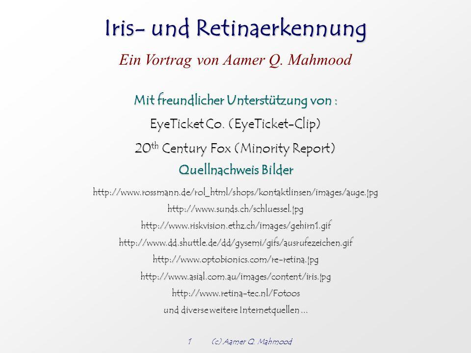 Iris- und Retinaerkennung Ein Vortrag von Aamer Q. Mahmood 1(c) Aamer Q. Mahmood Mit freundlicher Unterstützung von : EyeTicket Co. (EyeTicket-Clip) E