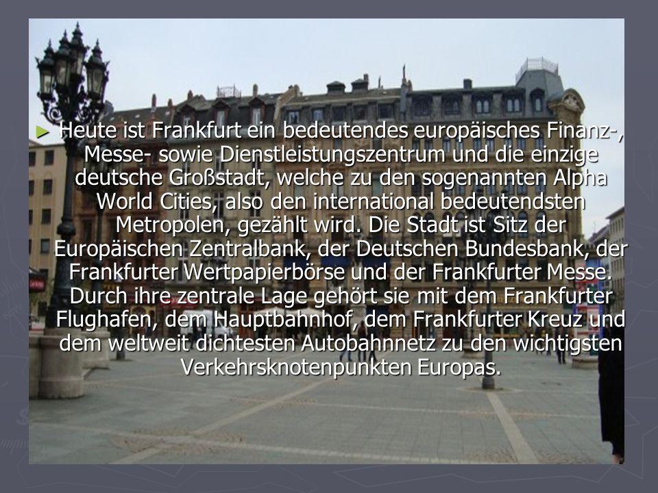 Heute ist Frankfurt ein bedeutendes europäisches Finanz-, Messe- sowie Dienstleistungszentrum und die einzige deutsche Großstadt, welche zu den sogena