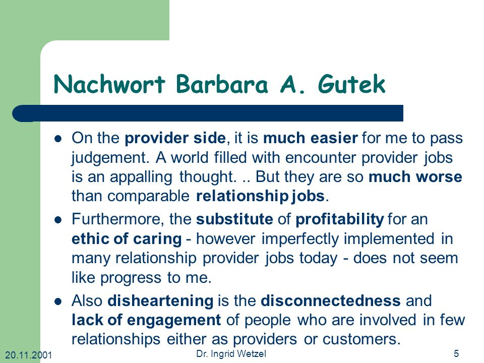 20.11.2001 Dr. Ingrid Wetzel5 Nachwort Barbara A. Gutek On the provider side, it is much easier for me to pass judgement. A world filled with encounte