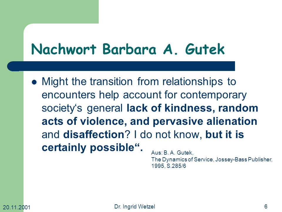 20.11.2001 Dr. Ingrid Wetzel6 Nachwort Barbara A. Gutek Might the transition from relationships to encounters help account for contemporary societys g