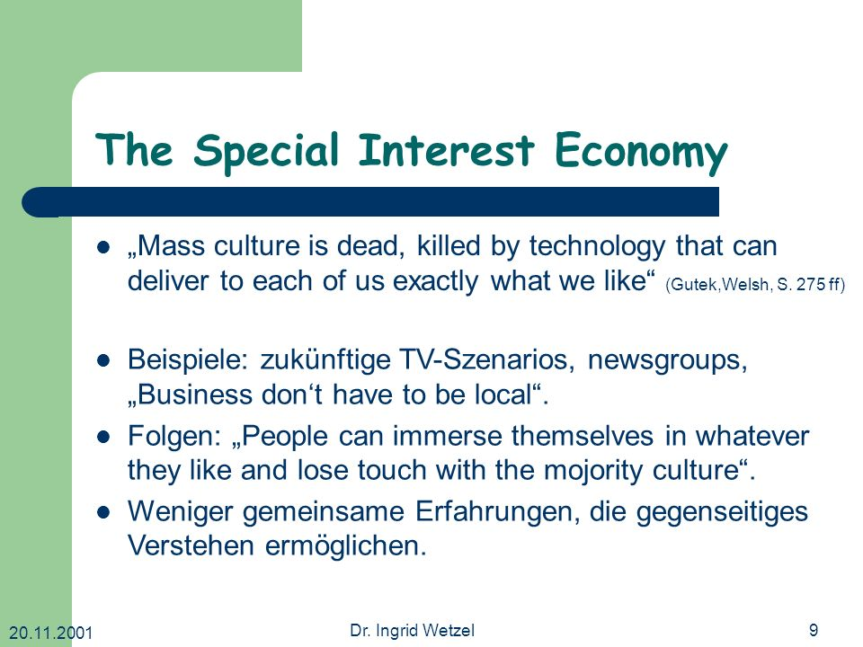 20.11.2001 Dr. Ingrid Wetzel9 The Special Interest Economy Mass culture is dead, killed by technology that can deliver to each of us exactly what we l