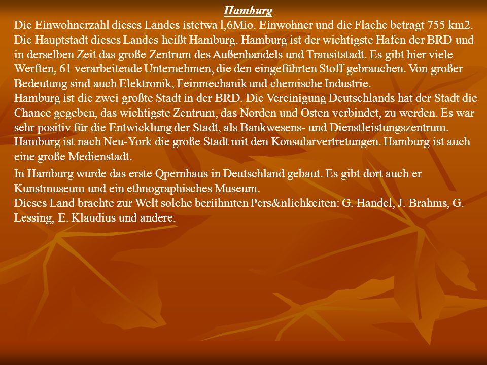Hamburg Die Einwohnerzahl dieses Landes istetwa l,6Mio. Einwohner und die Flache betragt 755 km2. Die Hauptstadt dieses Landes heißt Hamburg. Hamburg