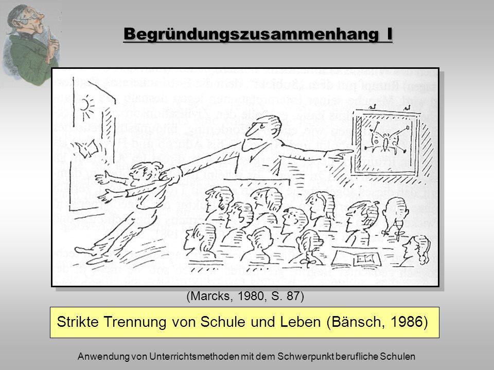 Anwendung von Unterrichtsmethoden mit dem Schwerpunkt berufliche Schulen Begründungszusammenhang I (Marcks, 1980, S. 87) Strikte Trennung von Schule u