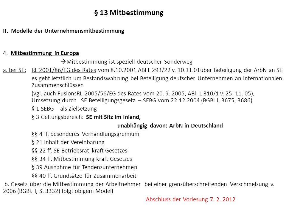 § 13 Mitbestimmung II. Modelle der Unternehmensmitbestimmung 4. Mitbestimmung in Europa Mitbestimmung ist speziell deutscher Sonderweg a. bei SE: RL 2