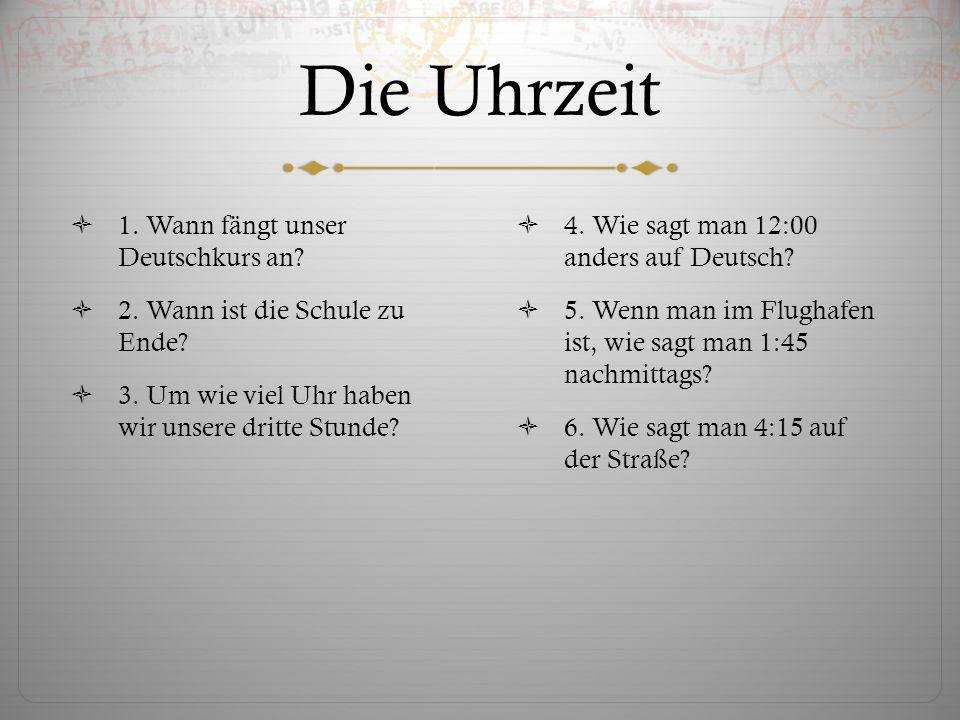 Die Uhrzeit 1.Wann fängt unser Deutschkurs an. 2.