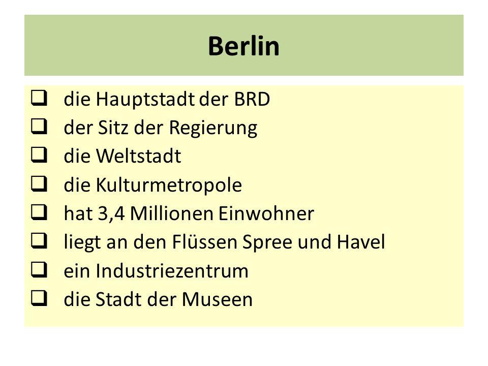 Berlin die Hauptstadt der BRD der Sitz der Regierung die Weltstadt die Kulturmetropole hat 3,4 Millionen Einwohner liegt an den Flüssen Spree und Have