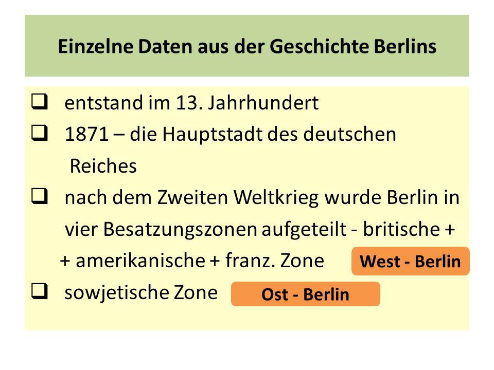 Einzelne Daten aus der Geschichte Berlins entstand im 13. Jahrhundert 1871 – die Hauptstadt des deutschen Reiches nach dem Zweiten Weltkrieg wurde Ber