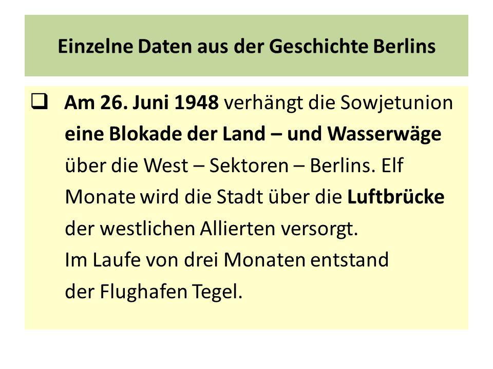 Einzelne Daten aus der Geschichte Berlins Am 26. Juni 1948 verhängt die Sowjetunion eine Blokade der Land – und Wasserwäge über die West – Sektoren –