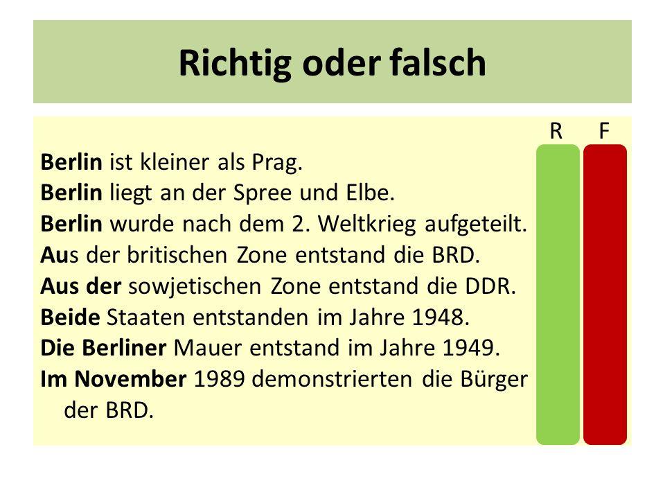 Richtig oder falsch R F Berlin ist kleiner als Prag. X Berlin liegt an der Spree und Elbe. X Berlin wurde nach dem 2. Weltkrieg aufgeteilt. X Aus der