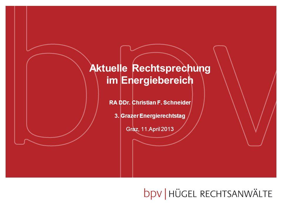 Aktuelle Rechtsprechung im Energiebereich RA DDr. Christian F. Schneider 3. Grazer Energierechtstag Graz, 11.April 2013